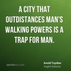Arnold Toynbee - A city that outdistances man's walking powers is a trap for man.