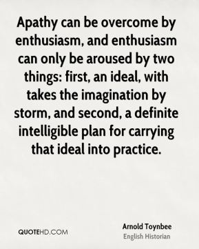 Apathy can be overcome by enthusiasm, and enthusiasm can only be aroused by two things: first, an ideal, with takes the imagination by storm, and second, a definite intelligible plan for carrying that ideal into practice.