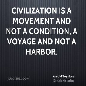 Civilization is a movement and not a condition, a voyage and not a harbor.