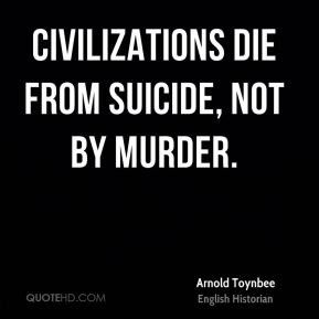Civilizations die from suicide, not by murder.