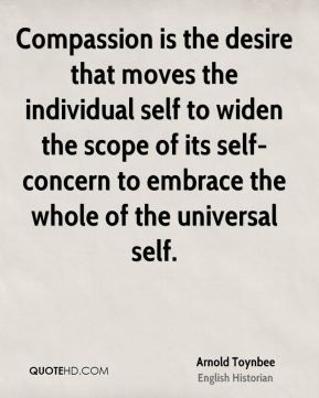 Arnold Toynbee - Compassion is the desire that moves the individual self to widen the scope of its self-concern to embrace the whole of the universal self.