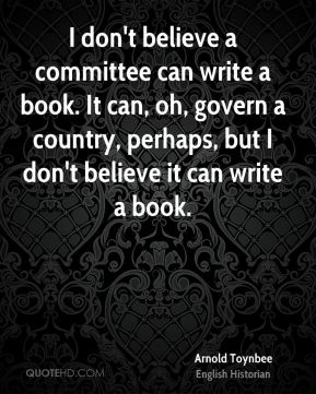 I don't believe a committee can write a book. It can, oh, govern a country, perhaps, but I don't believe it can write a book.