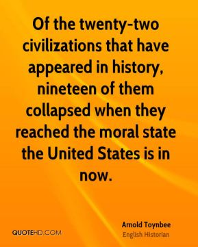Of the twenty-two civilizations that have appeared in history, nineteen of them collapsed when they reached the moral state the United States is in now.
