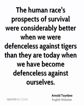 Arnold Toynbee - The human race's prospects of survival were considerably better when we were defenceless against tigers than they are today when we have become defenceless against ourselves.