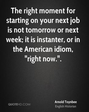 """The right moment for starting on your next job is not tomorrow or next week; it is instanter, or in the American idiom, """"right now.""""."""