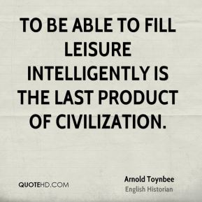 To be able to fill leisure intelligently is the last product of civilization.