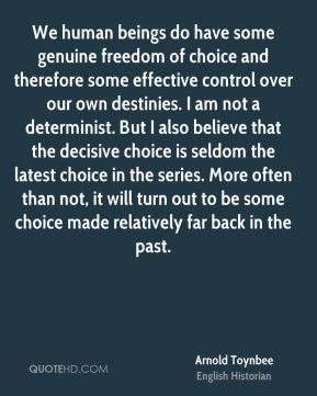 We human beings do have some genuine freedom of choice and therefore some effective control over our own destinies. I am not a determinist. But I also believe that the decisive choice is seldom the latest choice in the series. More often than not, it will turn out to be some choice made relatively far back in the past.