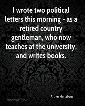 Arthur Hertzberg - I wrote two political letters this morning - as a retired country gentleman, who now teaches at the university, and writes books.