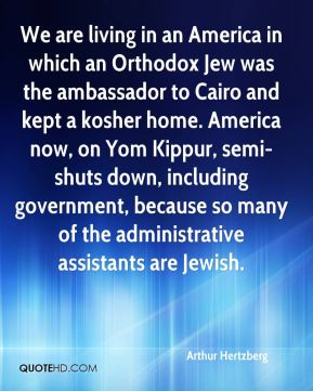Arthur Hertzberg - We are living in an America in which an Orthodox Jew was the ambassador to Cairo and kept a kosher home. America now, on Yom Kippur, semi-shuts down, including government, because so many of the administrative assistants are Jewish.