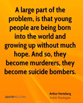 A large part of the problem, is that young people are being born into the world and growing up without much hope. And so, they become murderers, they become suicide bombers.