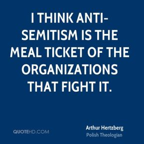 Arthur Hertzberg - I think anti-Semitism is the meal ticket of the organizations that fight it.