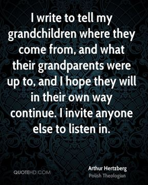 Arthur Hertzberg - I write to tell my grandchildren where they come from, and what their grandparents were up to, and I hope they will in their own way continue. I invite anyone else to listen in.