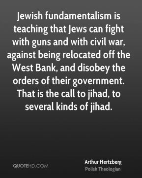 Arthur Hertzberg - Jewish fundamentalism is teaching that Jews can fight with guns and with civil war, against being relocated off the West Bank, and disobey the orders of their government. That is the call to jihad, to several kinds of jihad.