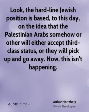 Arthur Hertzberg - Look, the hard-line Jewish position is based, to this day, on the idea that the Palestinian Arabs somehow or other will either accept third-class status, or they will pick up and go away. Now, this isn't happening.