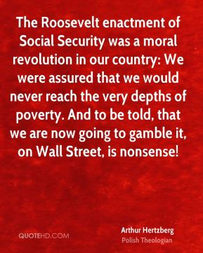 The Roosevelt enactment of Social Security was a moral revolution in our country: We were assured that we would never reach the very depths of poverty. And to be told, that we are now going to gamble it, on Wall Street, is nonsense!