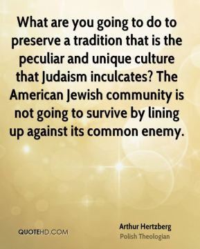 What are you going to do to preserve a tradition that is the peculiar and unique culture that Judaism inculcates? The American Jewish community is not going to survive by lining up against its common enemy.