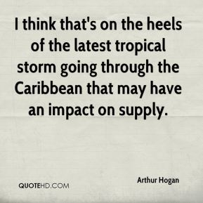 Arthur Hogan - I think that's on the heels of the latest tropical storm going through the Caribbean that may have an impact on supply.