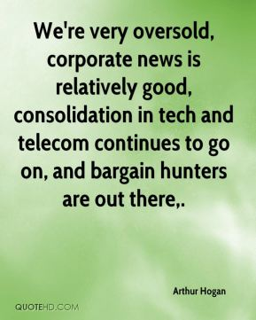 Arthur Hogan - We're very oversold, corporate news is relatively good, consolidation in tech and telecom continues to go on, and bargain hunters are out there.