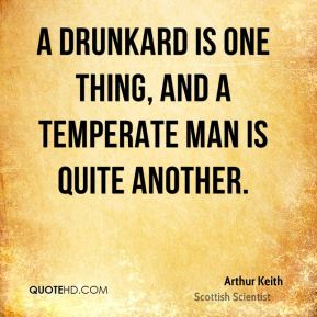Arthur Keith - A drunkard is one thing, and a temperate man is quite another.