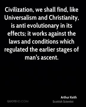 Arthur Keith - Civilization, we shall find, like Universalism and Christianity, is anti evolutionary in its effects; it works against the laws and conditions which regulated the earlier stages of man's ascent.
