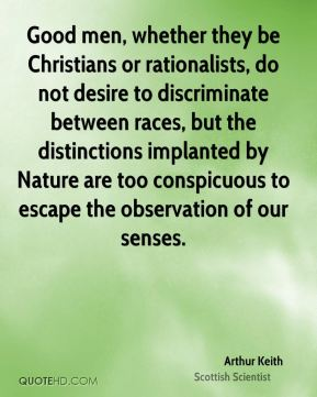 Good men, whether they be Christians or rationalists, do not desire to discriminate between races, but the distinctions implanted by Nature are too conspicuous to escape the observation of our senses.