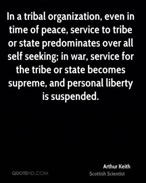 In a tribal organization, even in time of peace, service to tribe or state predominates over all self seeking; in war, service for the tribe or state becomes supreme, and personal liberty is suspended.