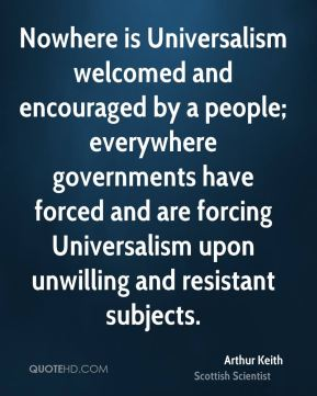 Arthur Keith - Nowhere is Universalism welcomed and encouraged by a people; everywhere governments have forced and are forcing Universalism upon unwilling and resistant subjects.