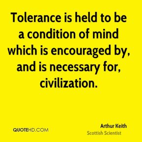 Arthur Keith - Tolerance is held to be a condition of mind which is encouraged by, and is necessary for, civilization.