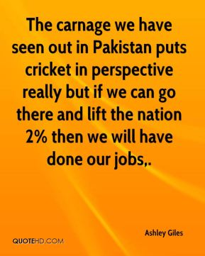 Ashley Giles - The carnage we have seen out in Pakistan puts cricket in perspective really but if we can go there and lift the nation 2% then we will have done our jobs.