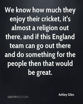 Ashley Giles - We know how much they enjoy their cricket, it's almost a religion out there, and if this England team can go out there and do something for the people then that would be great.