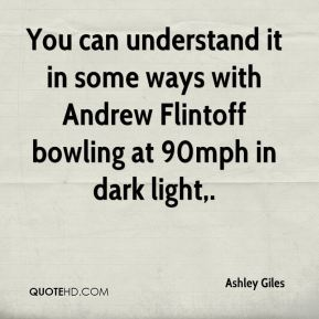 Ashley Giles - You can understand it in some ways with Andrew Flintoff bowling at 90mph in dark light.