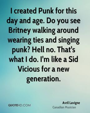 Avril Lavigne - I created Punk for this day and age. Do you see Britney walking around wearing ties and singing punk? Hell no. That's what I do. I'm like a Sid Vicious for a new generation.