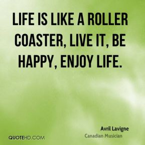 Avril Lavigne - Life is like a roller coaster, live it, be happy, enjoy life.