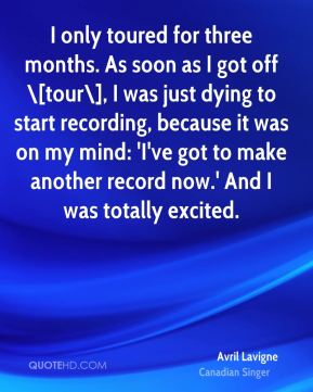 I only toured for three months. As soon as I got off \[tour\], I was just dying to start recording, because it was on my mind: 'I've got to make another record now.' And I was totally excited.