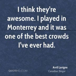 I think they're awesome. I played in Monterrey and it was one of the best crowds I've ever had.