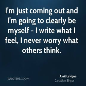 I'm just coming out and I'm going to clearly be myself - I write what I feel, I never worry what others think.