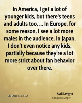 In America, I get a lot of younger kids, but there's teens and adults too, ... In Europe, for some reason, I see a lot more males in the audience. In Japan, I don't even notice any kids, partially because they're a lot more strict about fan behavior over there.