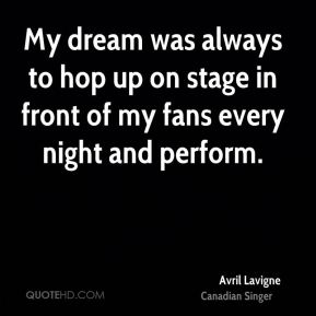 Avril Lavigne - My dream was always to hop up on stage in front of my fans every night and perform.