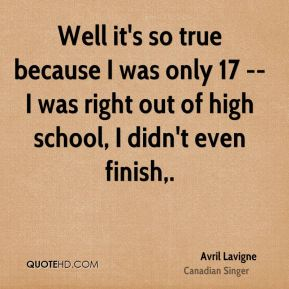 Well it's so true because I was only 17 -- I was right out of high school, I didn't even finish.