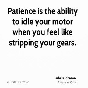 Patience is the ability to idle your motor when you feel like stripping your gears.