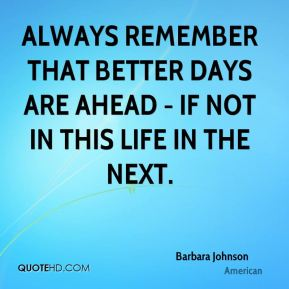 Always remember that better days are ahead - if not in this life in the next.