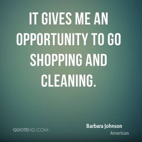 It gives me an opportunity to go shopping and cleaning.