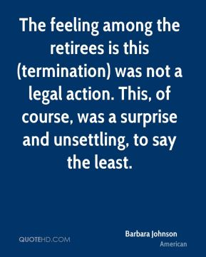 The feeling among the retirees is this (termination) was not a legal action. This, of course, was a surprise and unsettling, to say the least.