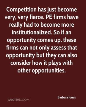 Competition has just become very, very fierce. PE firms have really had to become more institutionalized. So if an opportunity comes up, these firms can not only assess that opportunity but they can also consider how it plays with other opportunities.