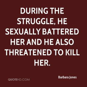 Barbara Jones - During the struggle, he sexually battered her and he also threatened to kill her.
