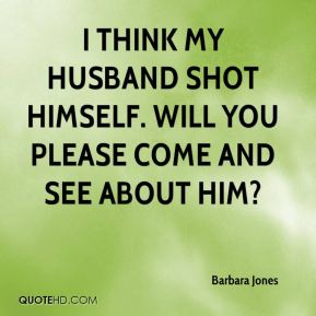 I think my husband shot himself. Will you please come and see about him?