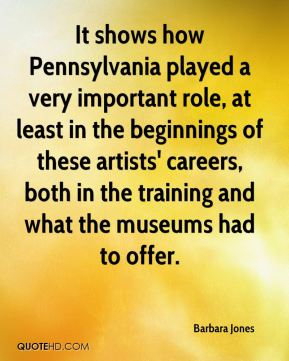 It shows how Pennsylvania played a very important role, at least in the beginnings of these artists' careers, both in the training and what the museums had to offer.