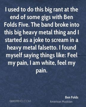 Ben Folds - I used to do this big rant at the end of some gigs with Ben Folds Five. The band broke into this big heavy metal thing and I started as a joke to scream in a heavy metal falsetto. I found myself saying things like: Feel my pain, I am white, feel my pain.