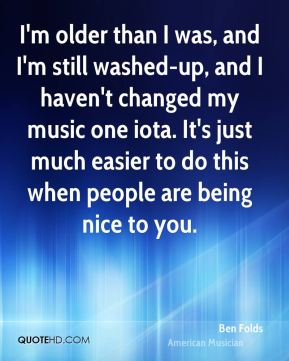 I'm older than I was, and I'm still washed-up, and I haven't changed my music one iota. It's just much easier to do this when people are being nice to you.