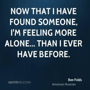 Now that I have found someone, I'm feeling more alone... than I ever have before.